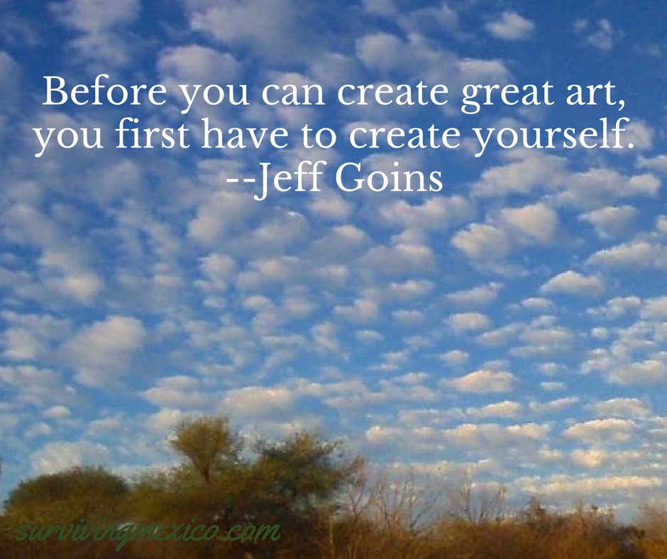 Before you can create great art,you first have to create yourself.--Jeff Goins