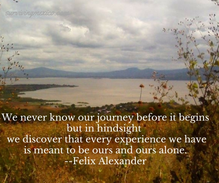 We never know our journey before it begins, but in hindsight we discover that every experience we have is meant to be ours and ours alone