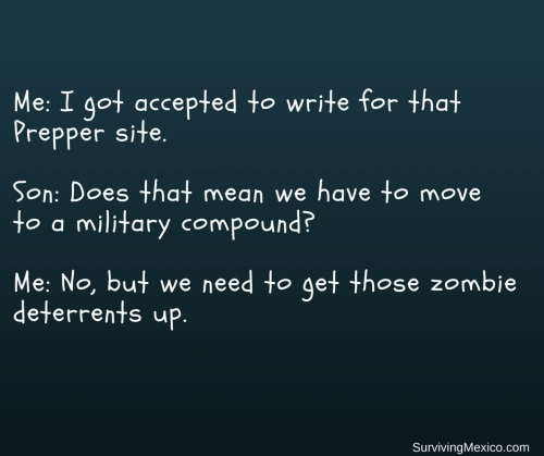 Bare OrganicsMe- I got accepted to write for that Preppersite. Son- Does that mean we have to move to a military compound- Me- No, but we need to get those zombie deterrents up.
