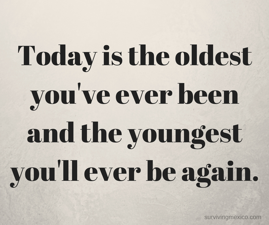 Today is the oldest you've ever been and the youngest you'll ever be again.